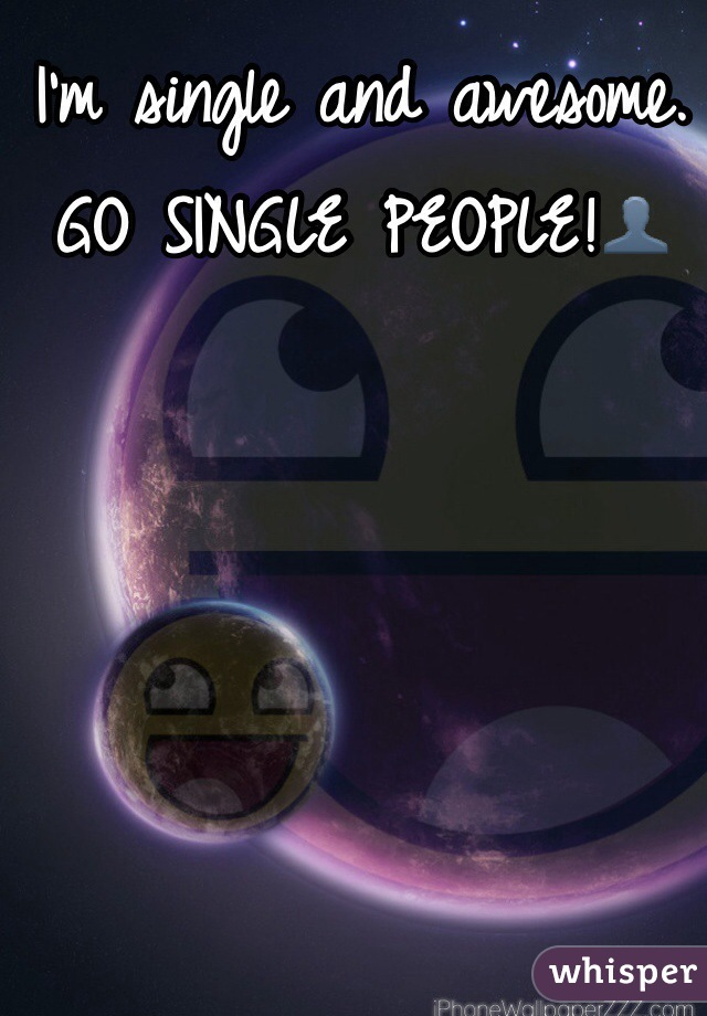 I'm single and awesome. GO SINGLE PEOPLE!👤