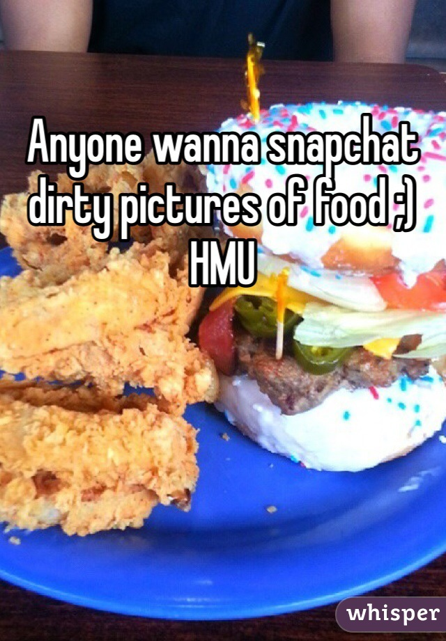 Anyone wanna snapchat dirty pictures of food ;) HMU
