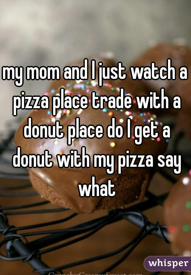 my mom and I just watch a pizza place trade with a donut place do I get a donut with my pizza say what