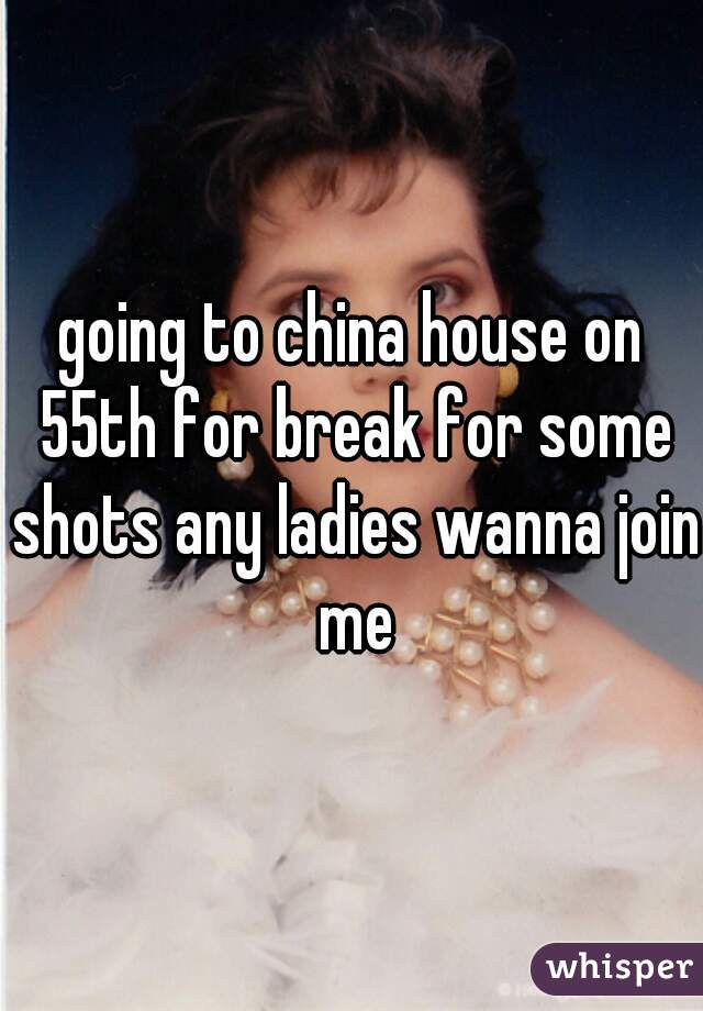 going to china house on 55th for break for some shots any ladies wanna join me