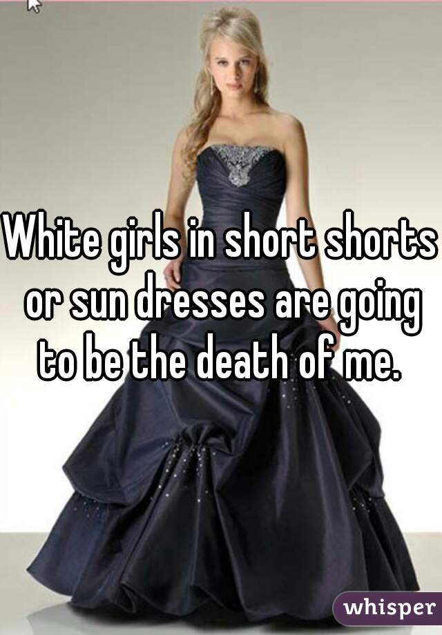 White girls in short shorts or sun dresses are going to be the death of me.