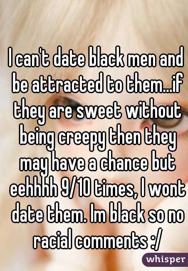 I can't date black men and be attracted to them...if they are sweet without being creepy then they may have a chance but eehhhh 9/10 times, I wont date them. Im black so no racial comments :/