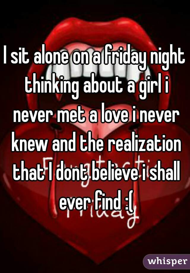 I sit alone on a friday night thinking about a girl i never met a love i never knew and the realization that I dont believe i shall ever find :(