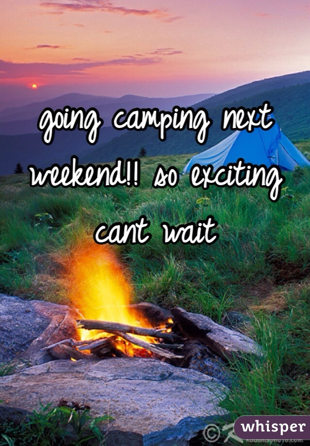 going camping next weekend!! so exciting cant wait