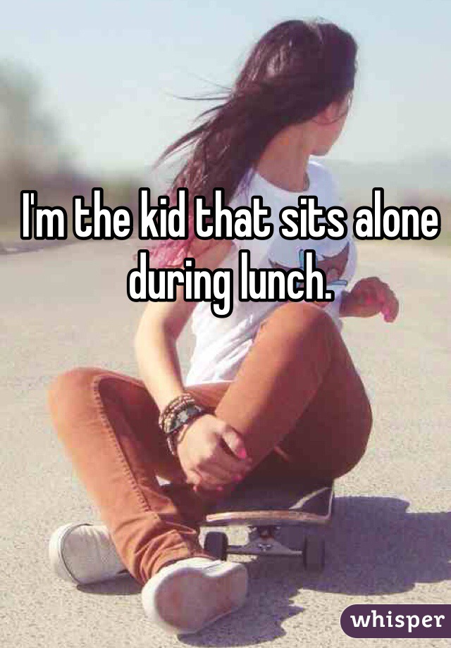 I'm the kid that sits alone during lunch.