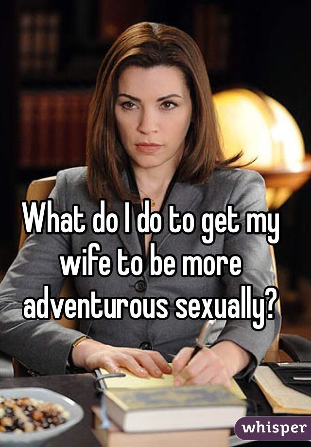 What do I do to get my wife to be more adventurous sexually?