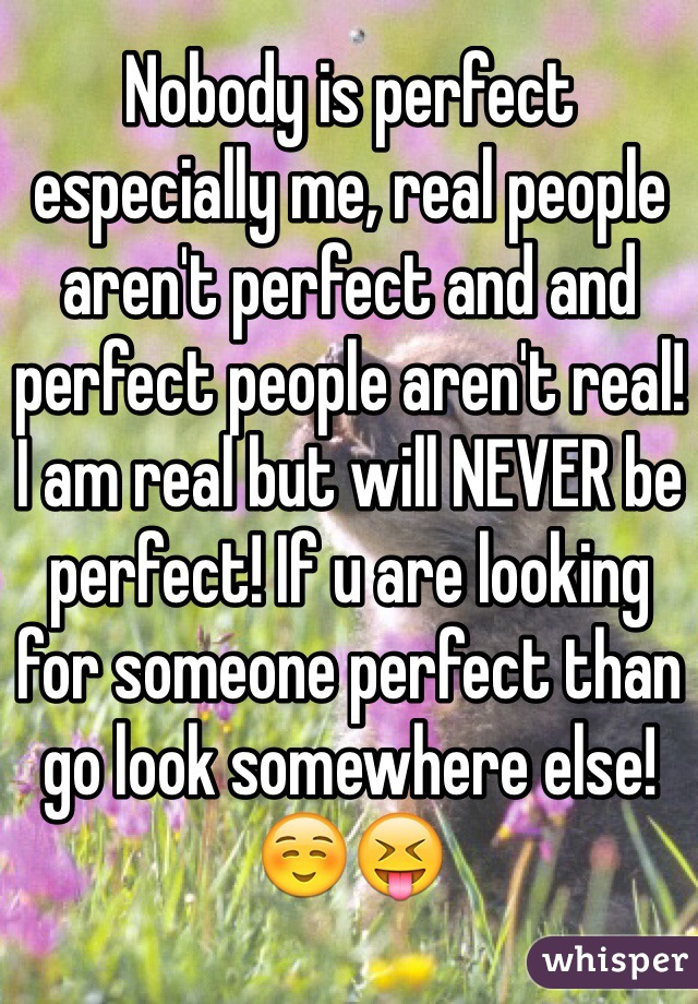 Nobody is perfect especially me, real people aren't perfect and and perfect people aren't real! I am real but will NEVER be perfect! If u are looking for someone perfect than go look somewhere else!☺️😝