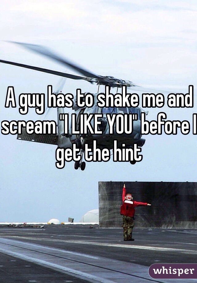 """A guy has to shake me and scream """"I LIKE YOU"""" before I get the hint"""