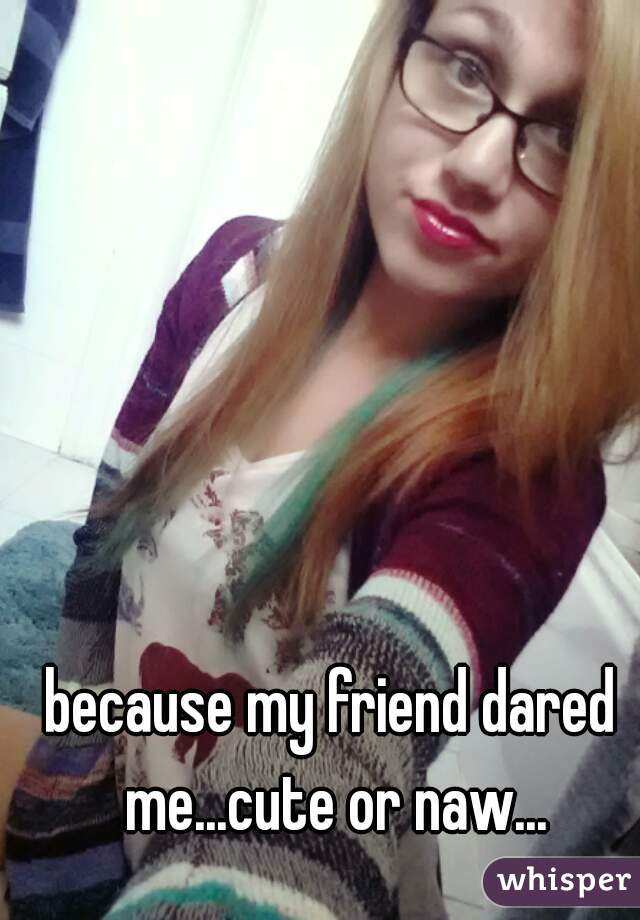 because my friend dared me...cute or naw...