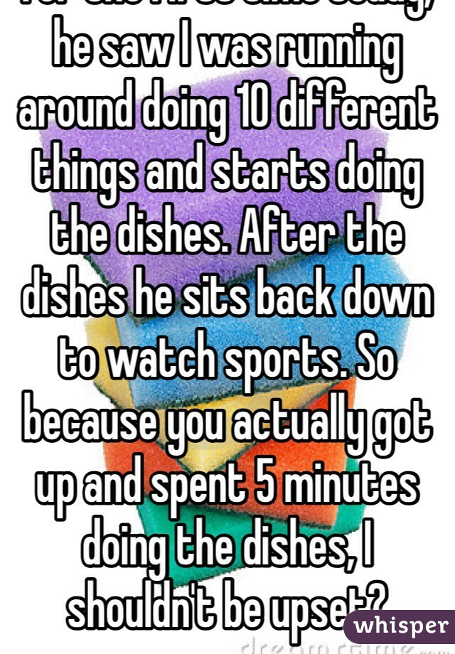 For the first time today, he saw I was running around doing 10 different things and starts doing the dishes. After the dishes he sits back down to watch sports. So because you actually got up and spent 5 minutes doing the dishes, I shouldn't be upset?