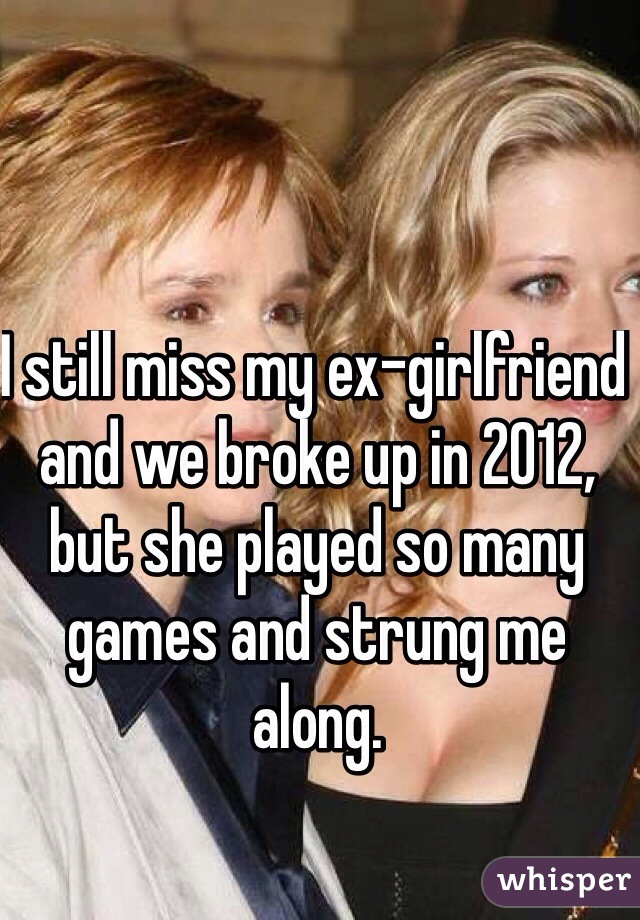 I still miss my ex-girlfriend and we broke up in 2012, but she played so many games and strung me along.