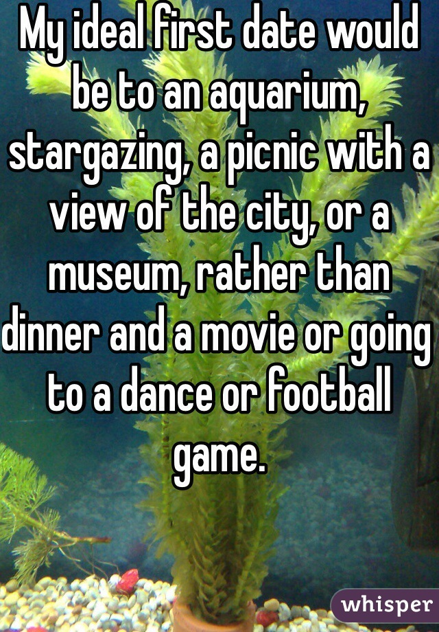 My ideal first date would be to an aquarium, stargazing, a picnic with a view of the city, or a museum, rather than dinner and a movie or going to a dance or football game.