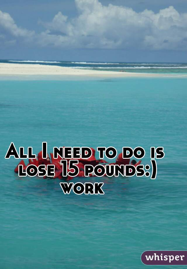 All I need to do is lose 15 pounds:) work