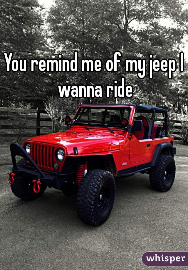 You remind me of my jeep I wanna ride