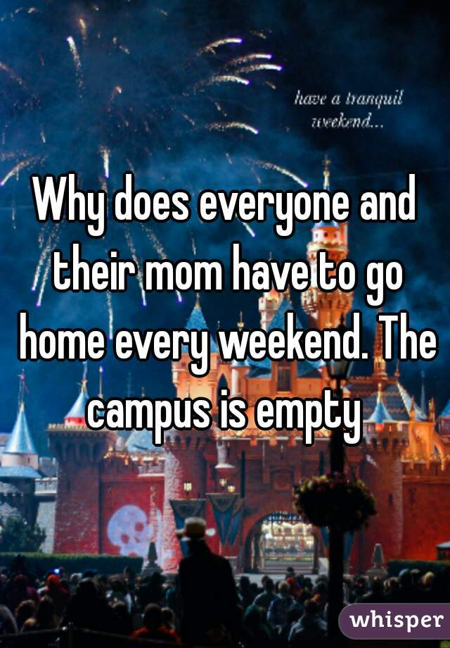 Why does everyone and their mom have to go home every weekend. The campus is empty