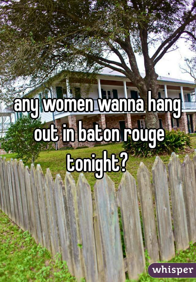 any women wanna hang out in baton rouge tonight?
