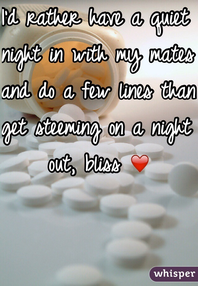 I'd rather have a quiet night in with my mates and do a few lines than get steeming on a night out, bliss ❤️