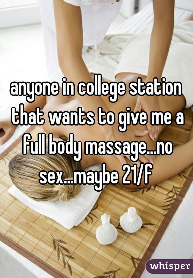 anyone in college station that wants to give me a full body massage...no sex...maybe 21/f
