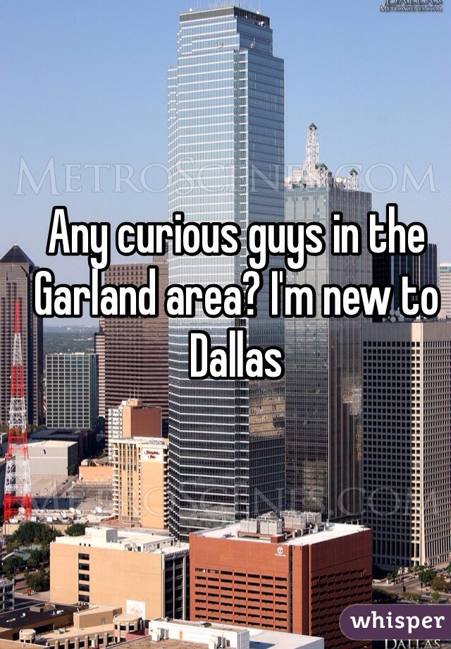 Any curious guys in the Garland area? I'm new to Dallas