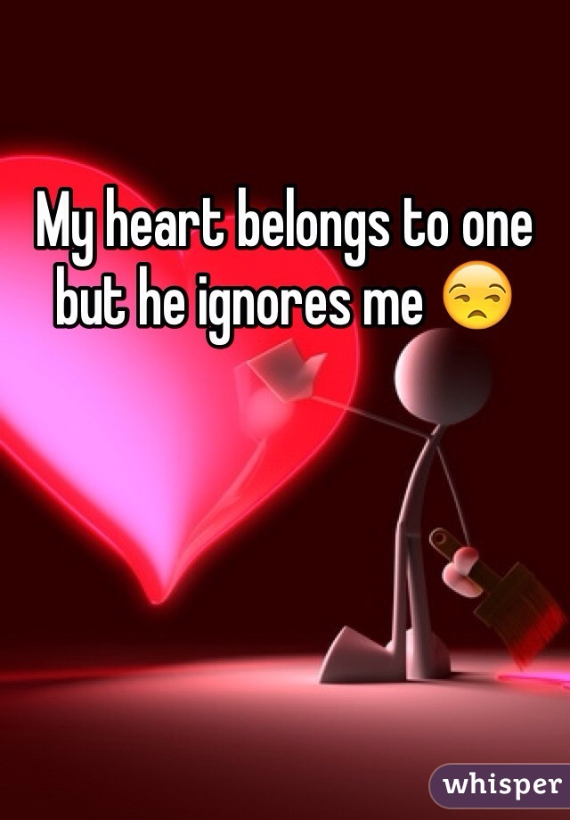 My heart belongs to one but he ignores me 😒