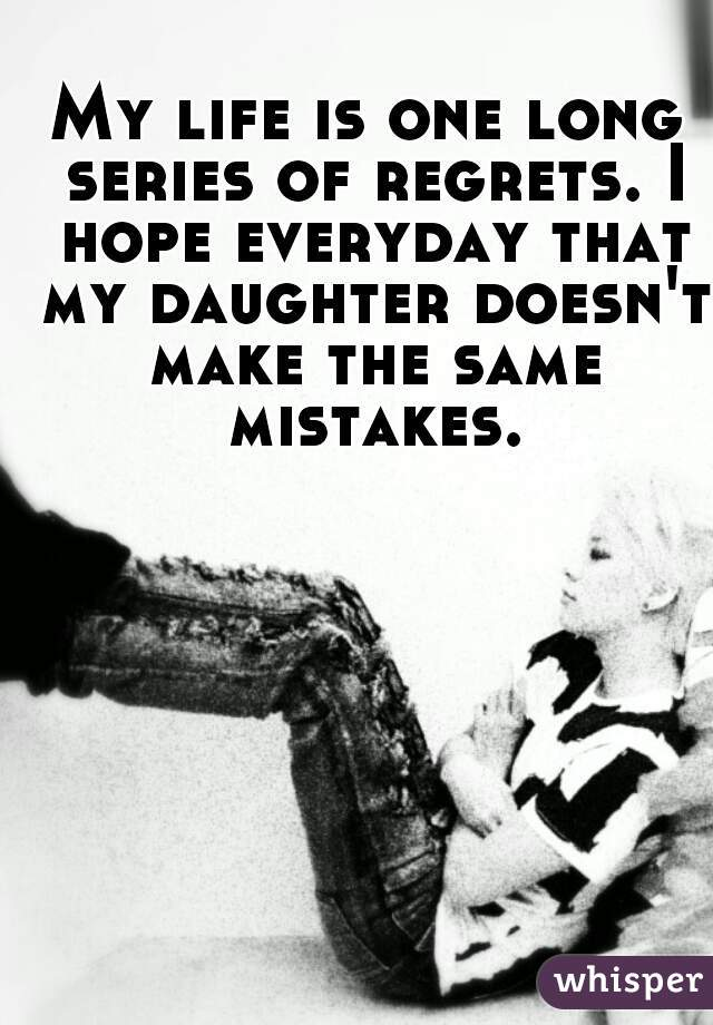 My life is one long series of regrets. I hope everyday that my daughter doesn't make the same mistakes.