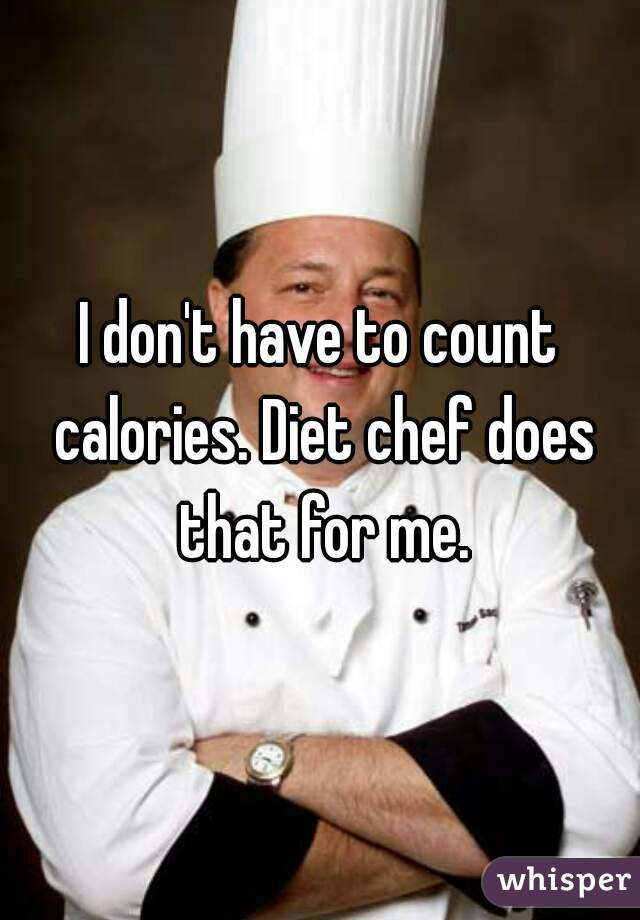 I don't have to count calories. Diet chef does that for me.