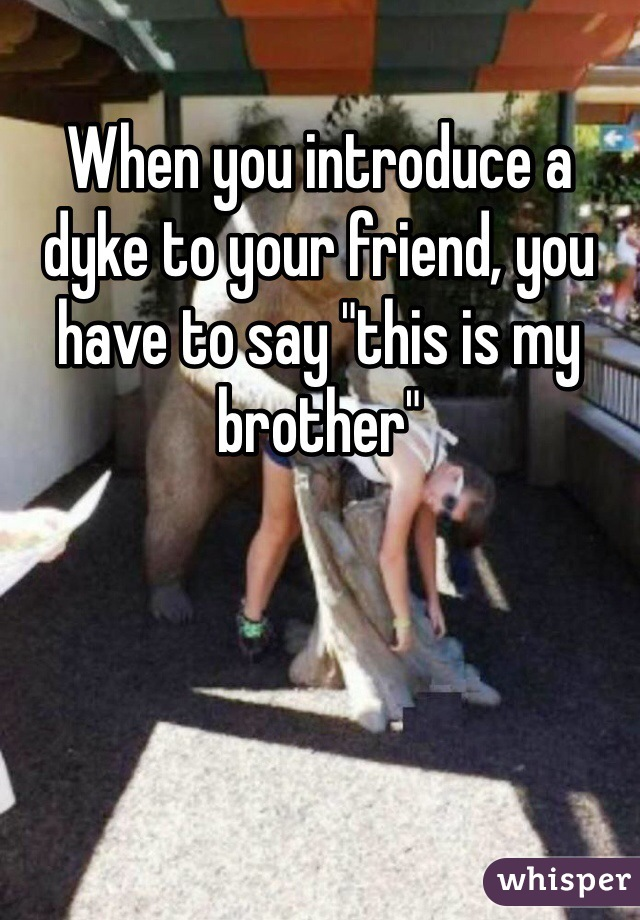 """When you introduce a dyke to your friend, you have to say """"this is my brother"""""""