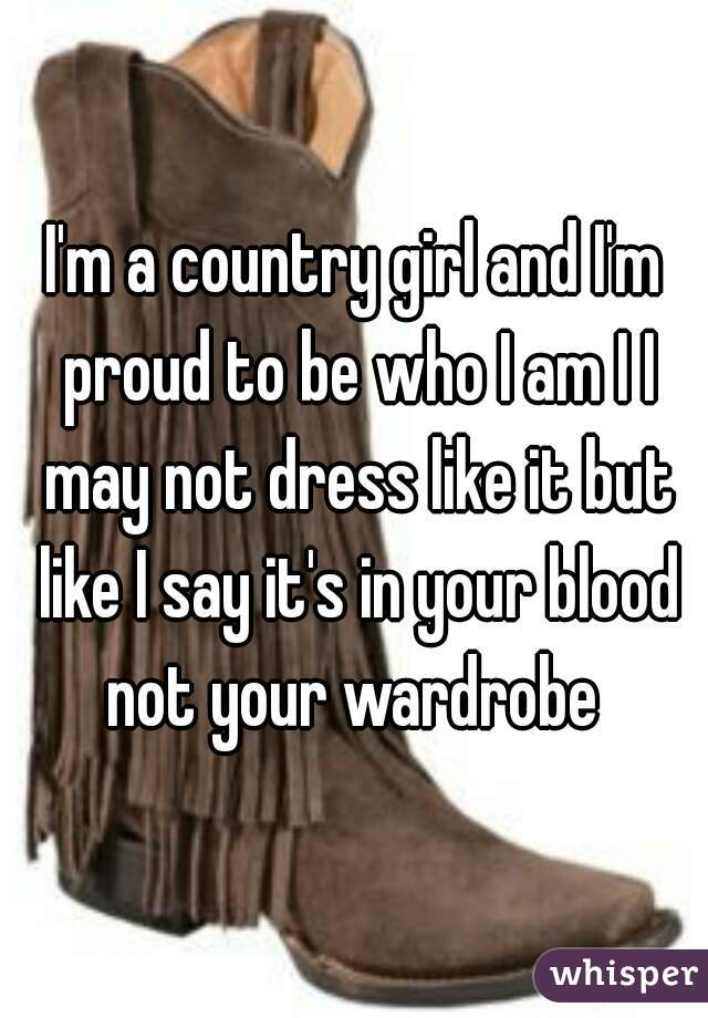 I'm a country girl and I'm proud to be who I am I I may not dress like it but like I say it's in your blood not your wardrobe
