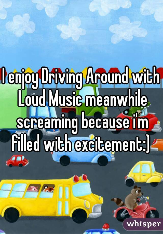 I enjoy Driving Around with Loud Music meanwhile screaming because i'm filled with excitement:)