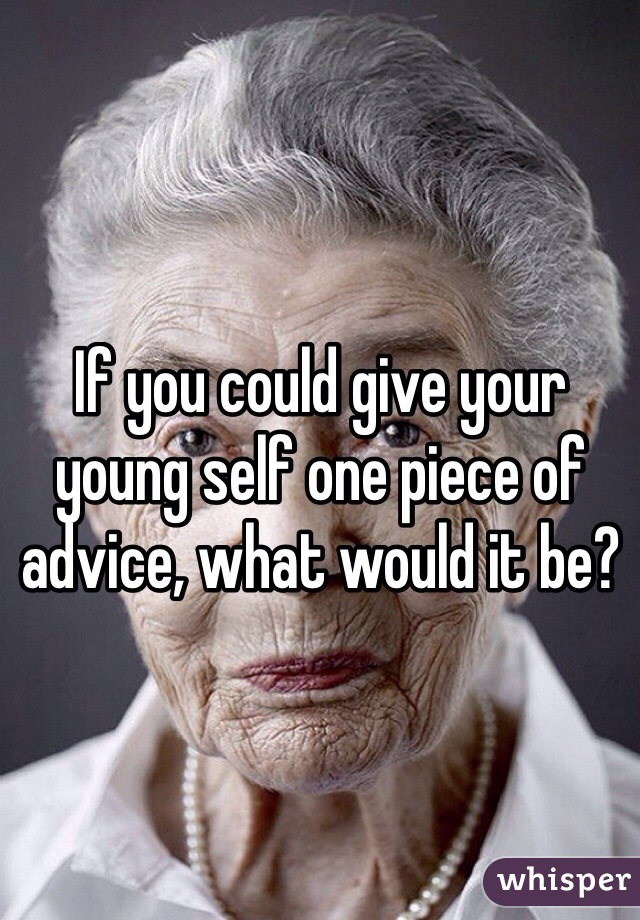 If you could give your young self one piece of advice, what would it be?