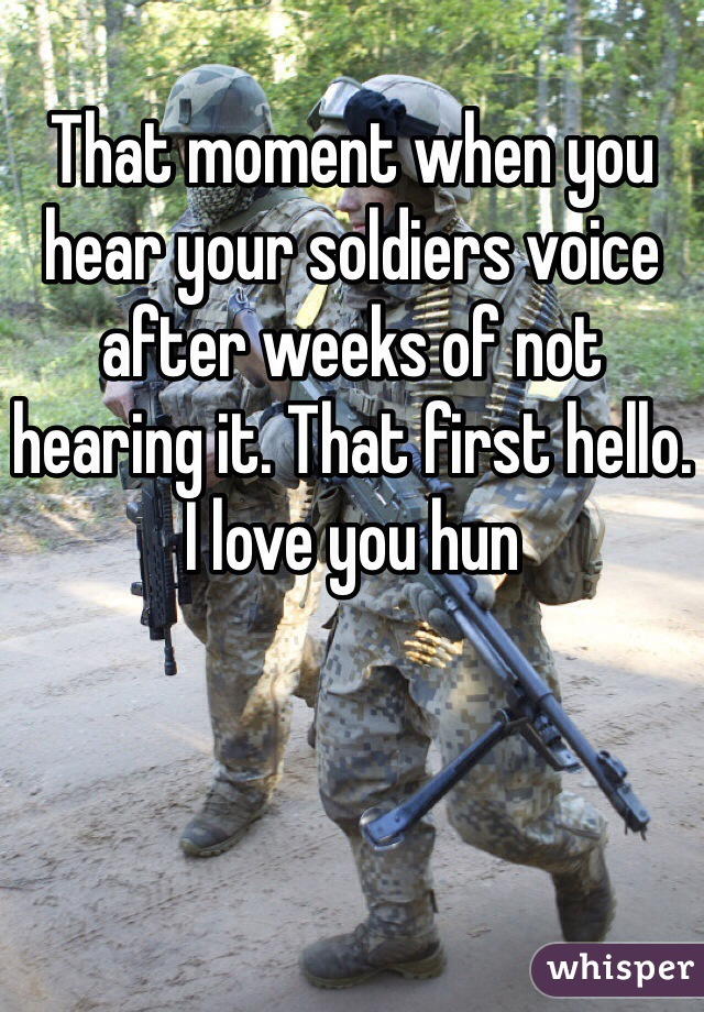 That moment when you hear your soldiers voice after weeks of not hearing it. That first hello. I love you hun