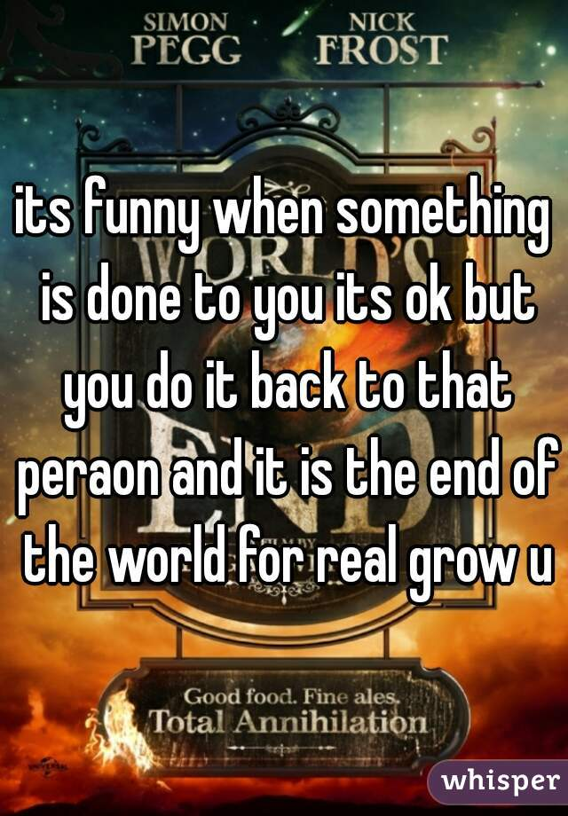 its funny when something is done to you its ok but you do it back to that peraon and it is the end of the world for real grow up