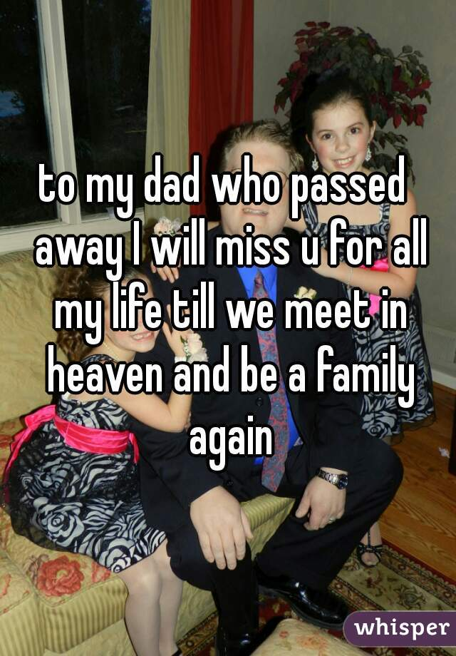 to my dad who passed  away I will miss u for all my life till we meet in heaven and be a family again