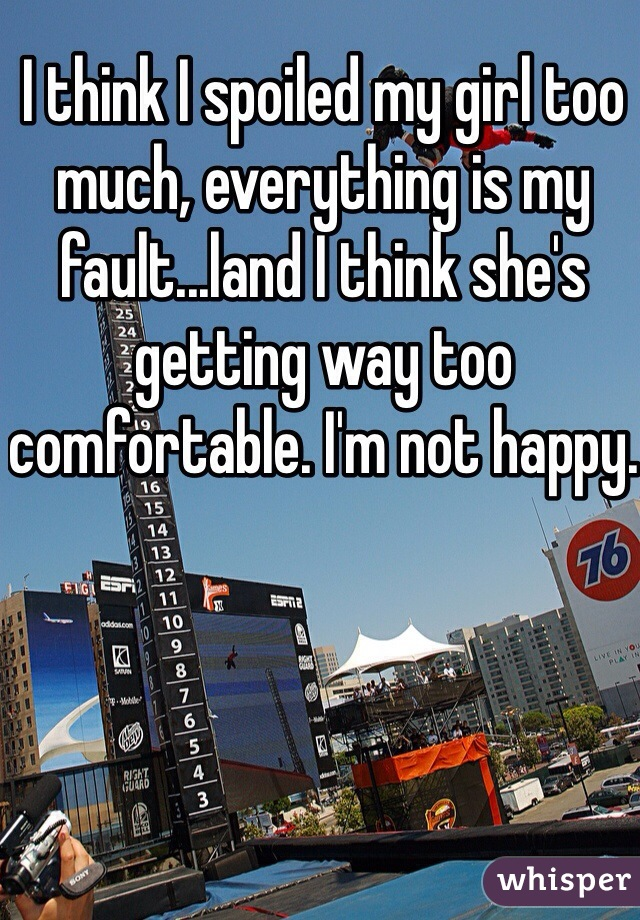 I think I spoiled my girl too much, everything is my fault...land I think she's getting way too comfortable. I'm not happy.