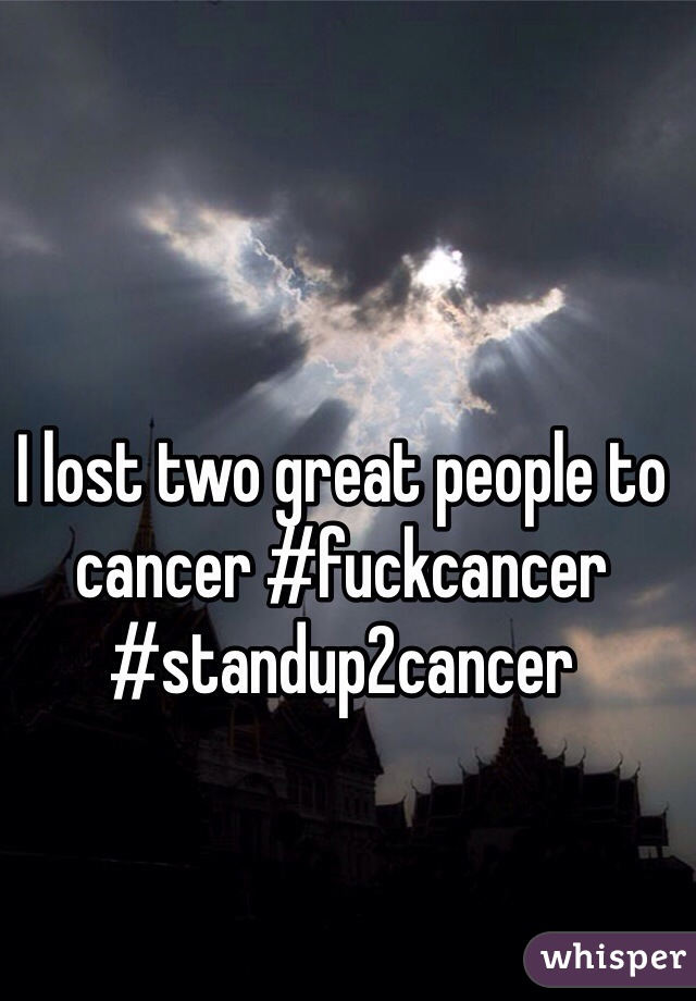 I lost two great people to cancer #fuckcancer #standup2cancer