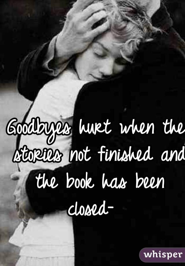 Goodbyes hurt when the stories not finished and the book has been closed-