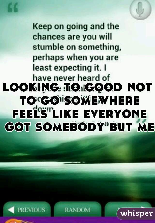 looking to good not to go somewhere feels like everyone got somebody but me