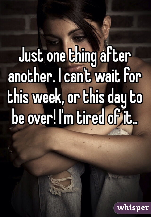 Just one thing after another. I can't wait for this week, or this day to be over! I'm tired of it..