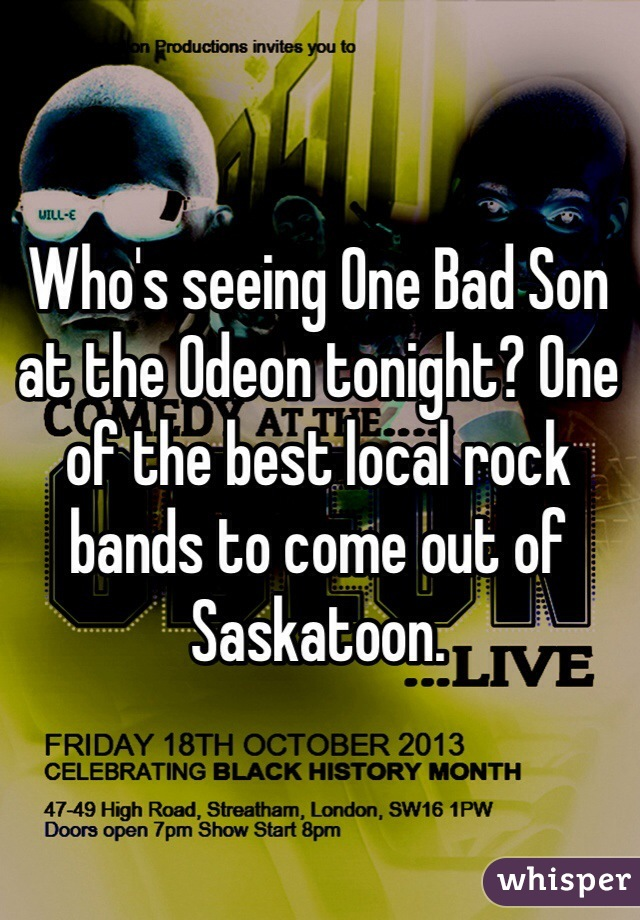 Who's seeing One Bad Son at the Odeon tonight? One of the best local rock bands to come out of Saskatoon.