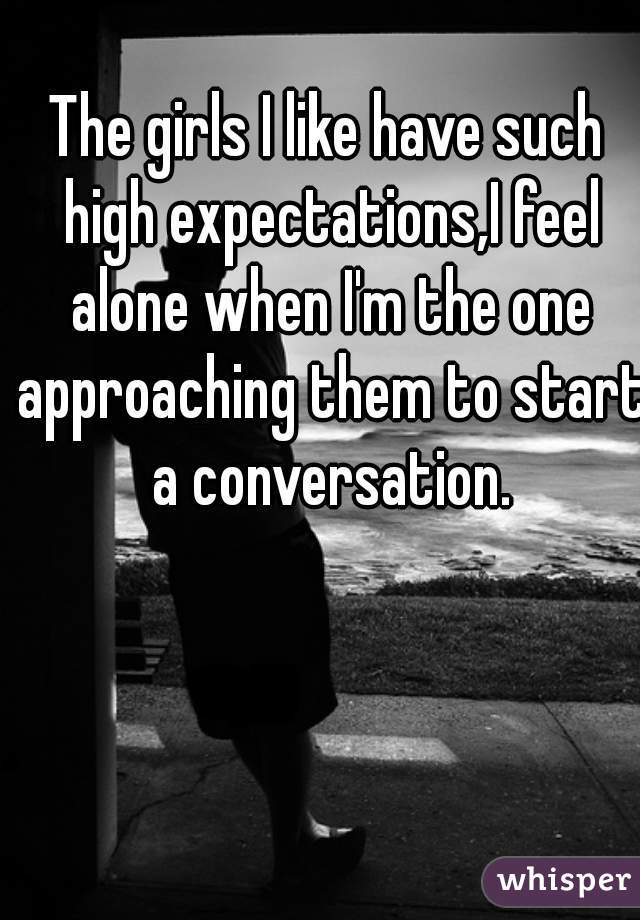 The girls I like have such high expectations,I feel alone when I'm the one approaching them to start a conversation.