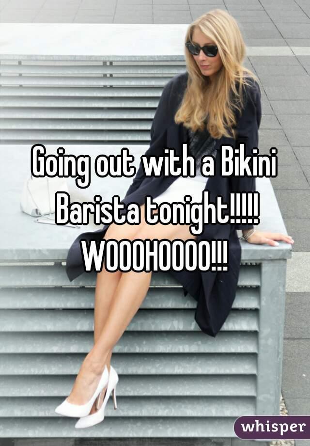 Going out with a Bikini Barista tonight!!!!! WOOOHOOOO!!!