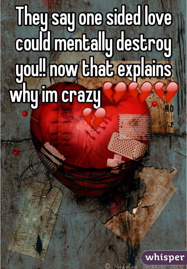 They say one sided love could mentally destroy you!! now that explains why im crazy💔💔💔💔