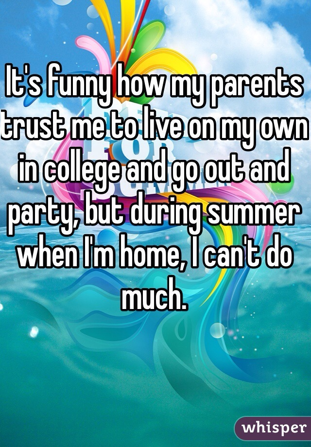 It's funny how my parents trust me to live on my own in college and go out and party, but during summer when I'm home, I can't do much.