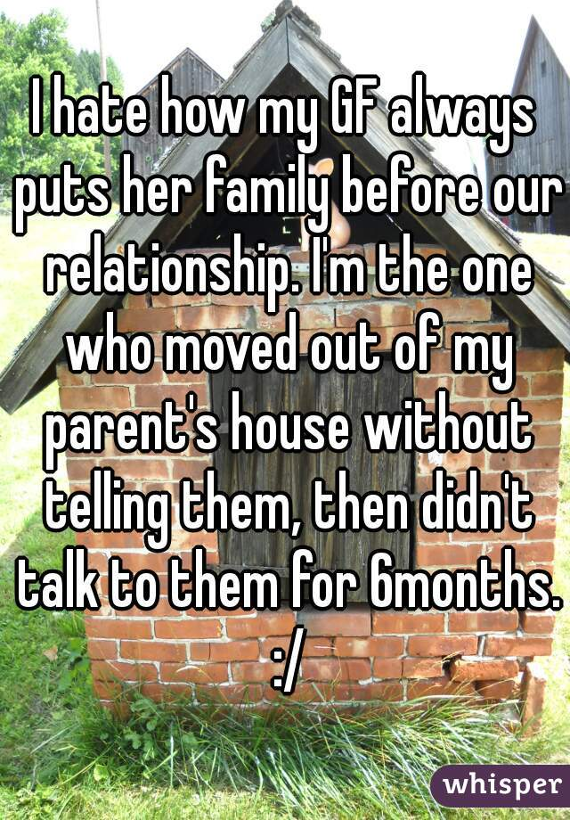 I hate how my GF always puts her family before our relationship. I'm the one who moved out of my parent's house without telling them, then didn't talk to them for 6months. :/