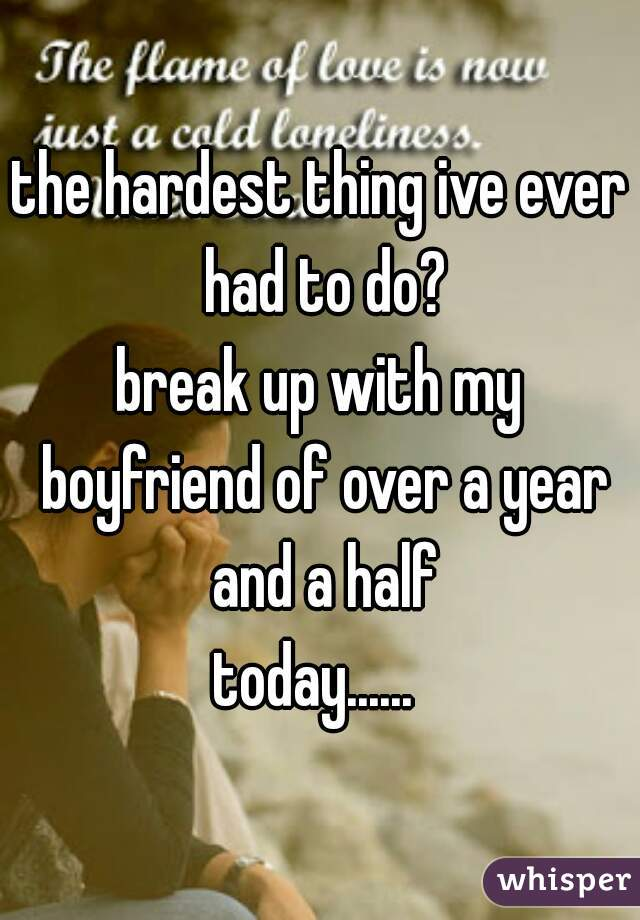 the hardest thing ive ever had to do? . break up with my boyfriend of over a year and a half . today......