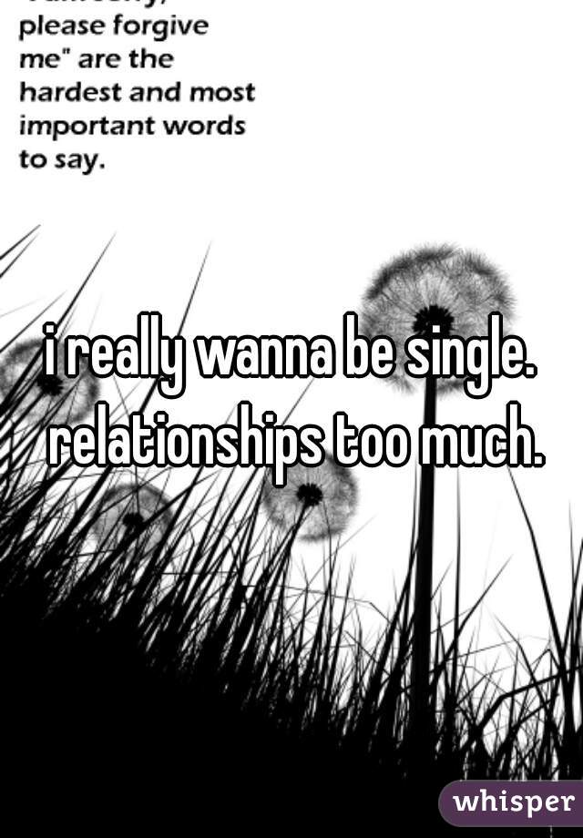 i really wanna be single. relationships too much.