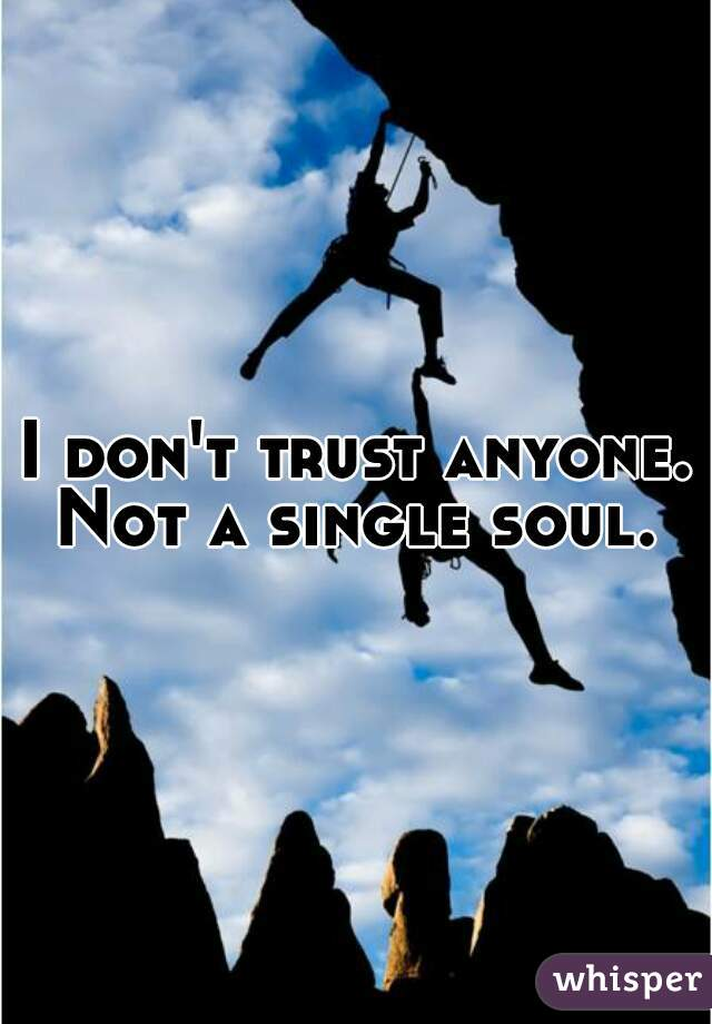 I don't trust anyone. Not a single soul.