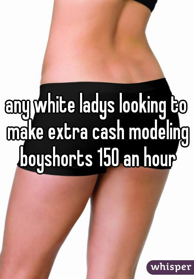 any white ladys looking to make extra cash modeling boyshorts 150 an hour