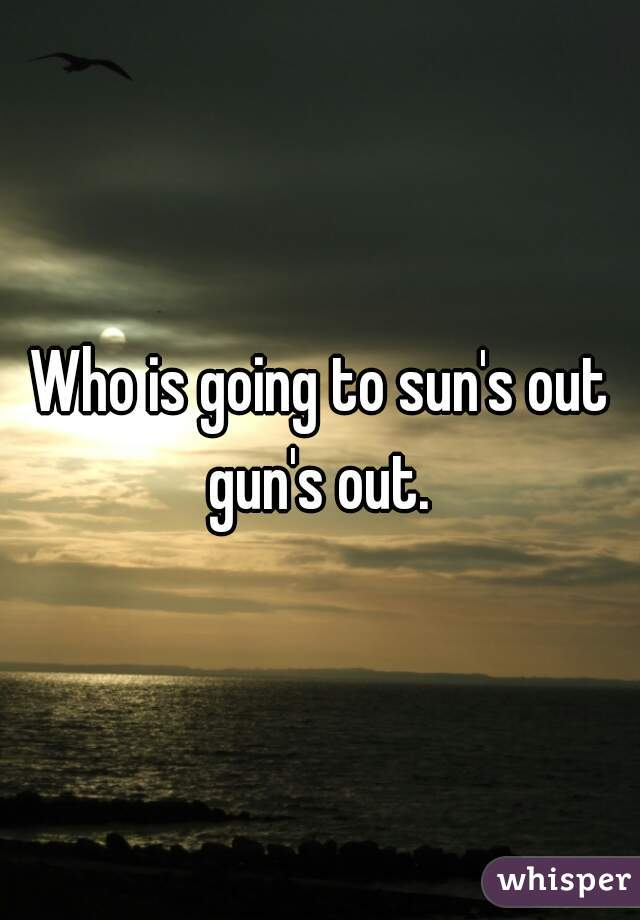 Who is going to sun's out gun's out.