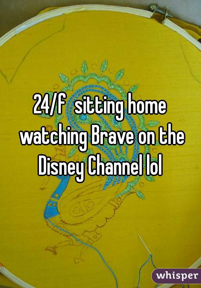 24/f  sitting home watching Brave on the Disney Channel lol